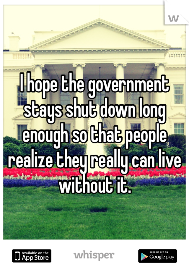 I hope the government stays shut down long enough so that people realize they really can live without it.