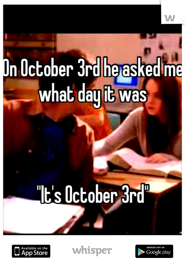 "On October 3rd he asked me what day it was    ""It's October 3rd"""