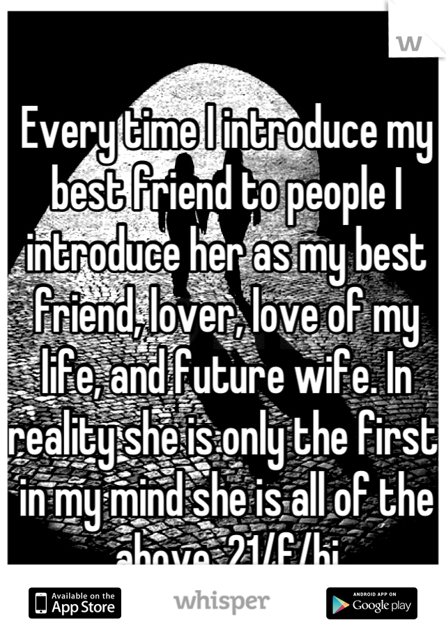 Every time I introduce my best friend to people I introduce her as my best friend, lover, love of my life, and future wife. In reality she is only the first, in my mind she is all of the above. 21/f/bi