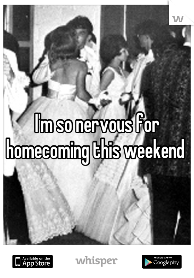 I'm so nervous for homecoming this weekend