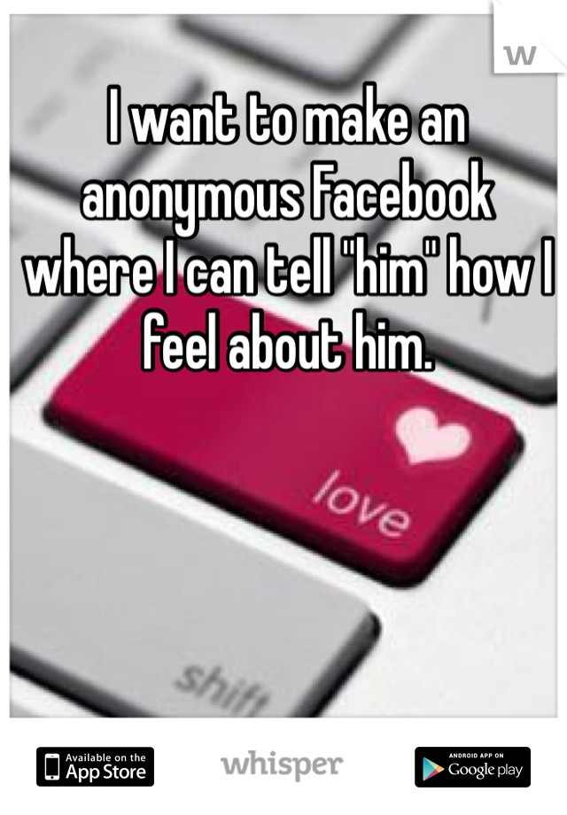 "I want to make an anonymous Facebook where I can tell ""him"" how I feel about him."