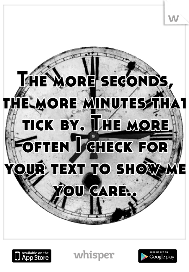 The more seconds, the more minutes that tick by. The more often I check for your text to show me you care..