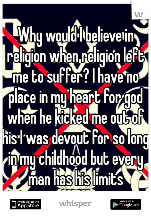 Why would I believe in religion when religion left me to suffer? I have no place in my heart for god when he kicked me out of his I was devout for so long in my childhood but every man has his limits
