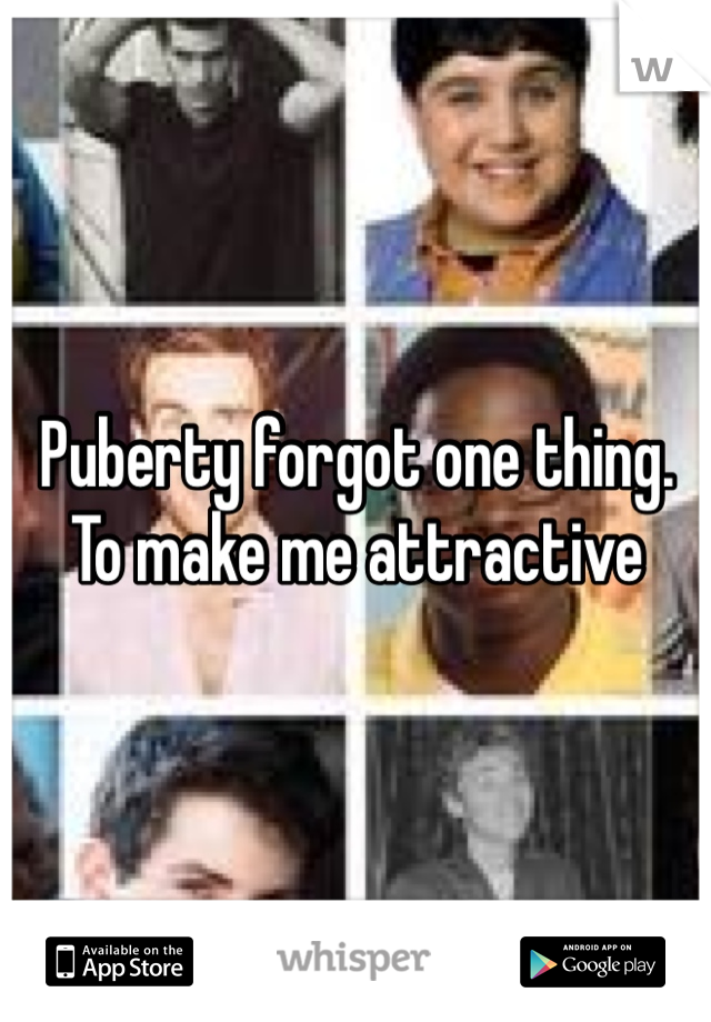 Puberty forgot one thing.  To make me attractive