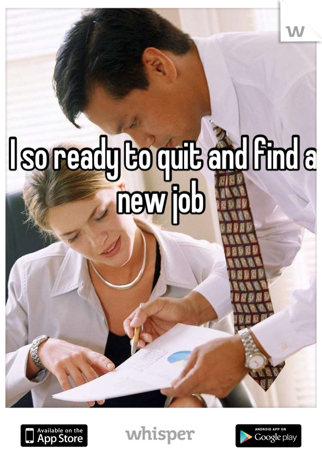 I so ready to quit and find a new job