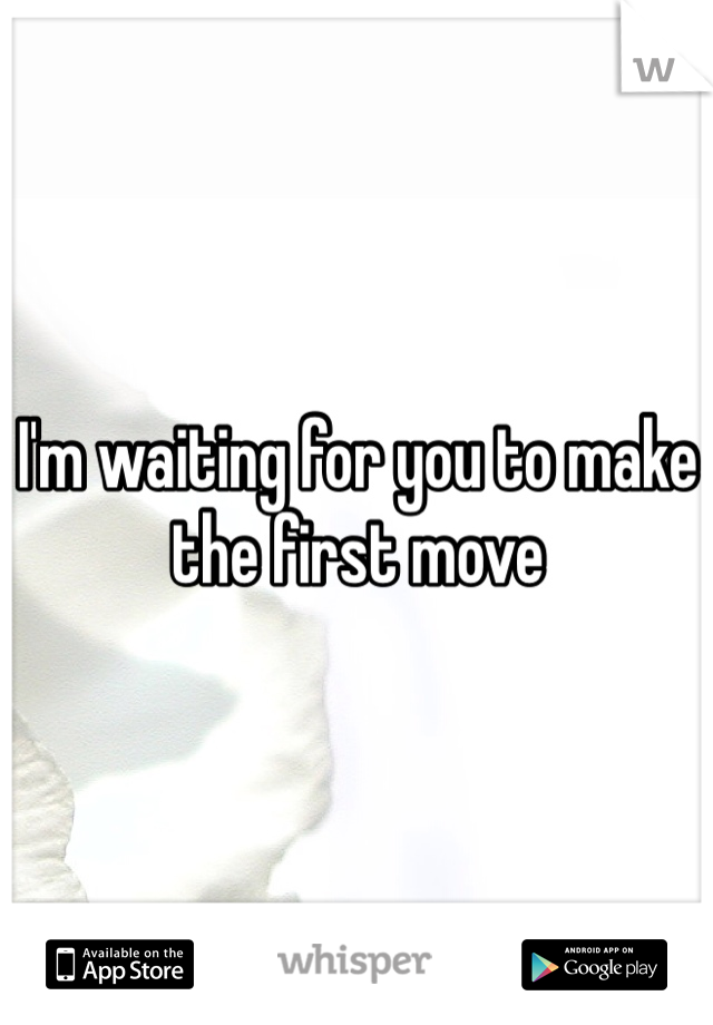 I'm waiting for you to make the first move