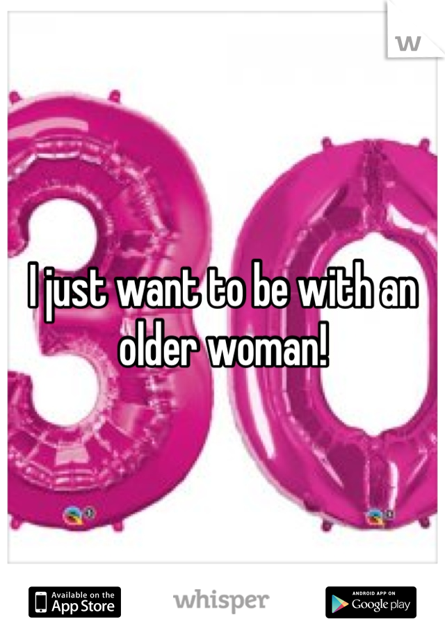 I just want to be with an older woman!