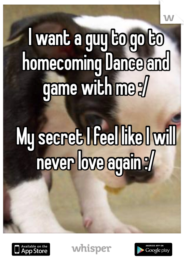 I want a guy to go to homecoming Dance and game with me :/   My secret I feel like I will never love again :/