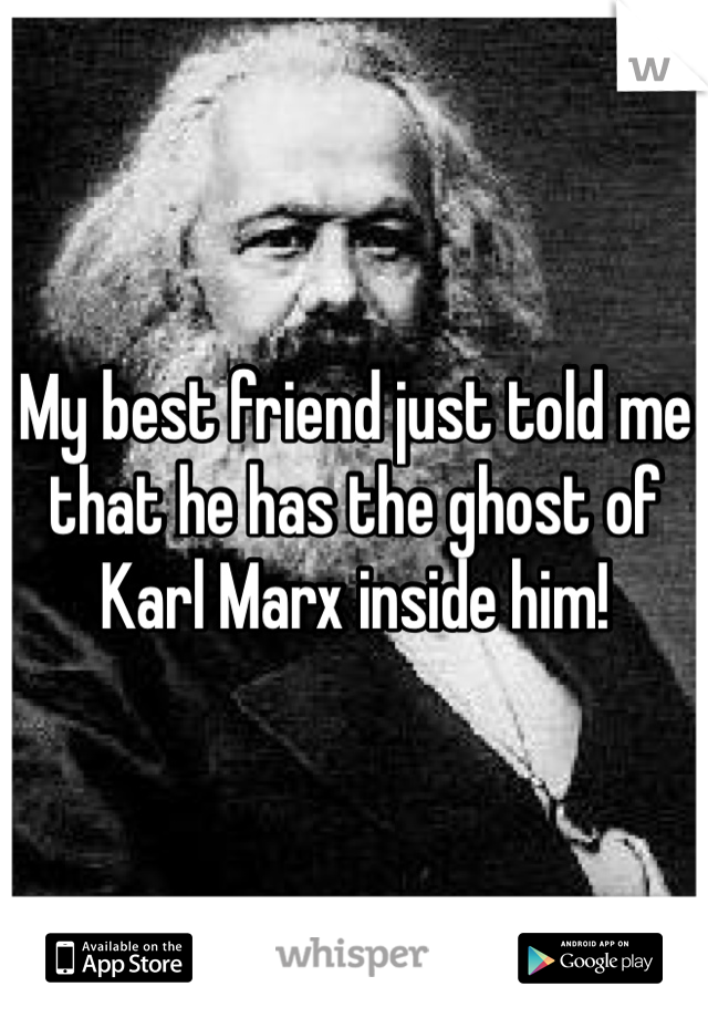 My best friend just told me that he has the ghost of Karl Marx inside him!