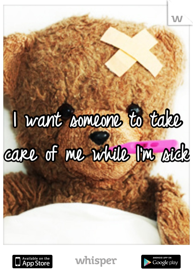 I want someone to take care of me while I'm sick