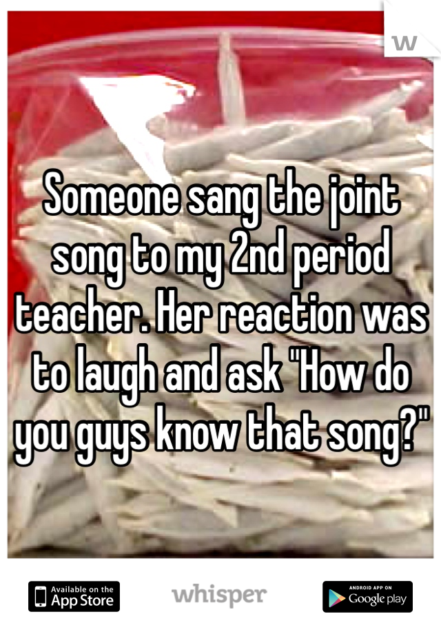 """Someone sang the joint song to my 2nd period teacher. Her reaction was to laugh and ask """"How do you guys know that song?"""""""