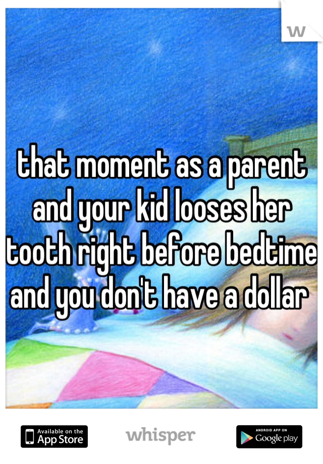 that moment as a parent and your kid looses her tooth right before bedtime and you don't have a dollar