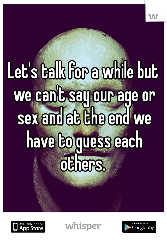 Let's talk for a while but we can't say our age or sex and at the end we have to guess each others.