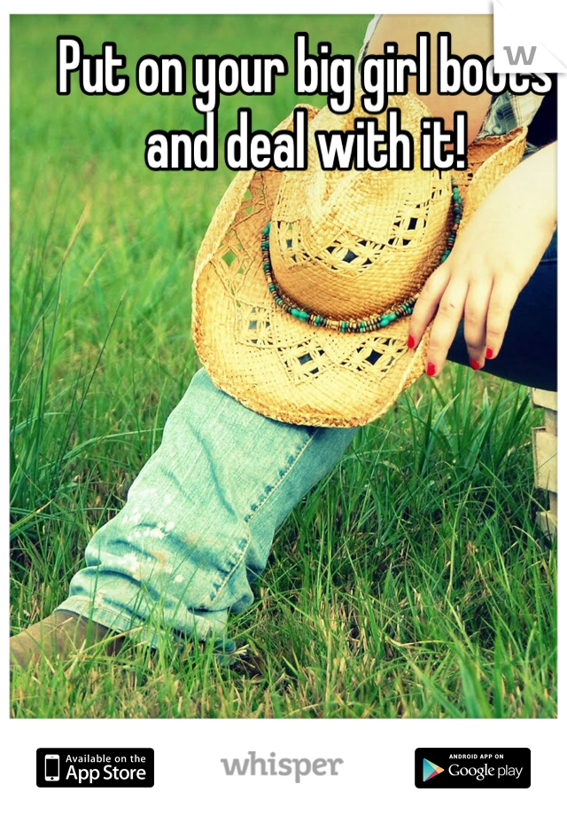 Put on your big girl boots and deal with it!