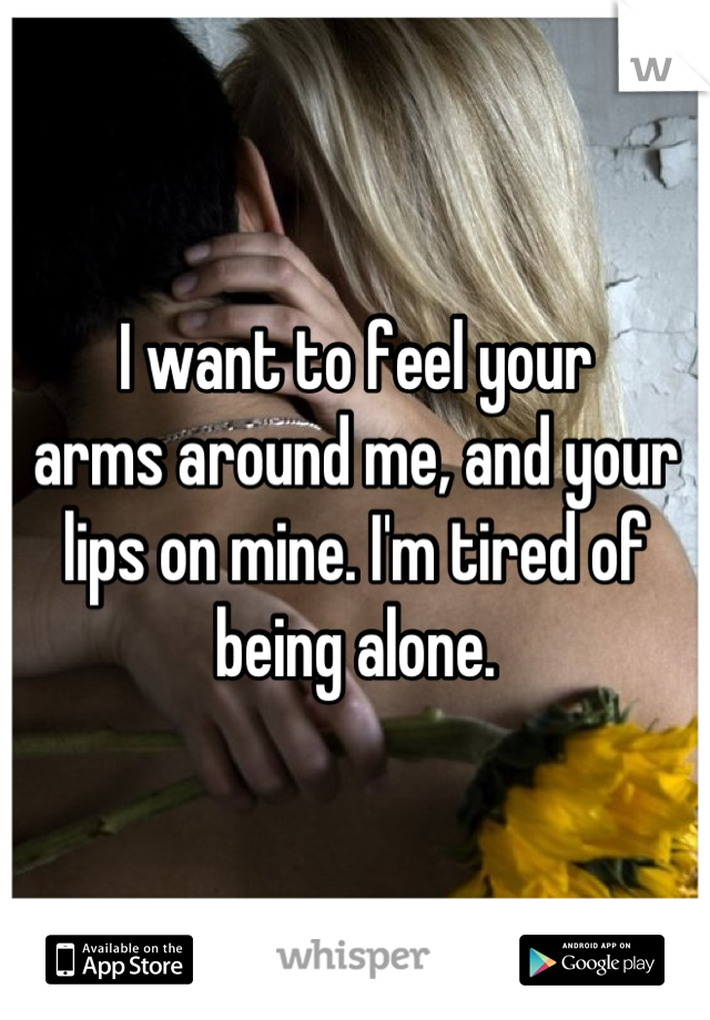 I want to feel your arms around me, and your lips on mine. I'm tired of being alone.