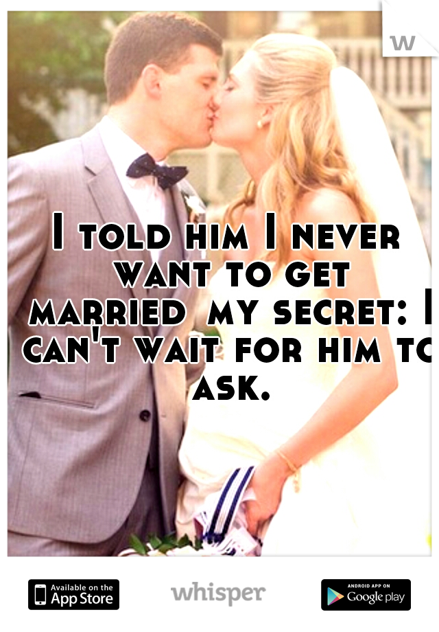 I told him I never want to get married my secret: I can't wait for him to ask.