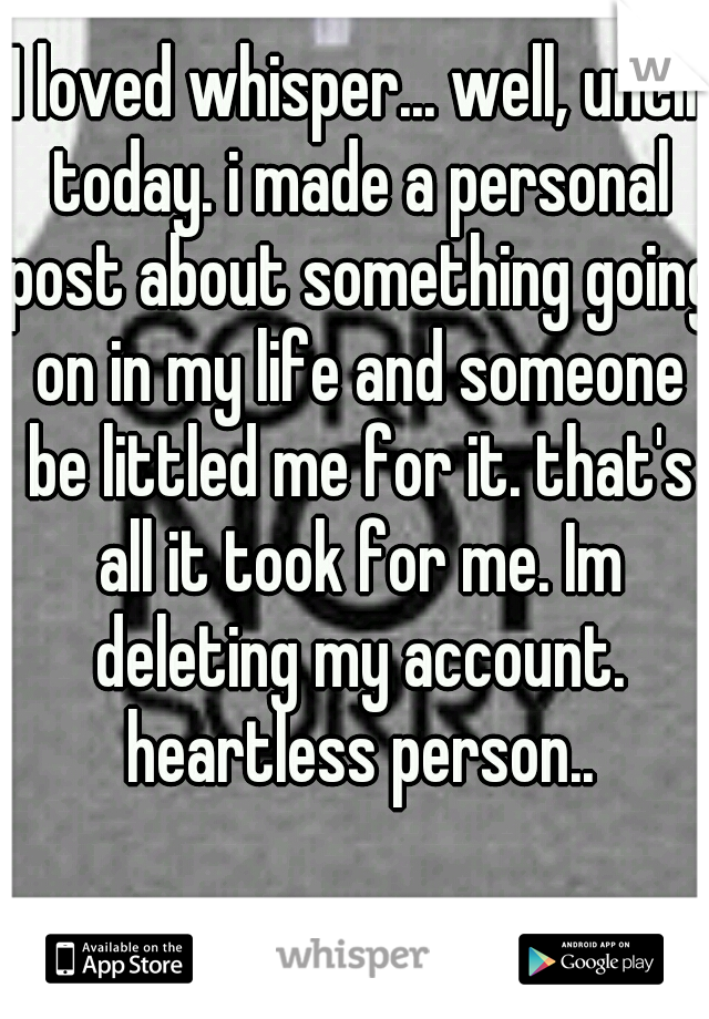 I loved whisper... well, until today. i made a personal post about something going on in my life and someone be littled me for it. that's all it took for me. Im deleting my account. heartless person..