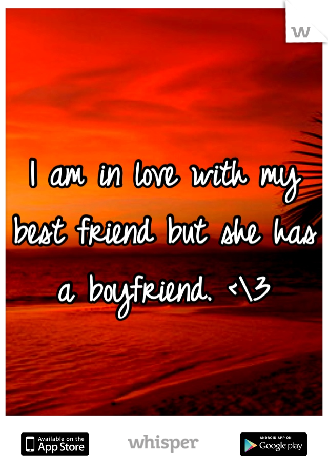 I am in love with my best friend but she has a boyfriend. <\3