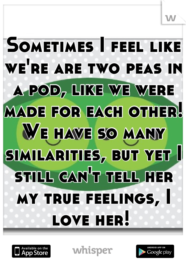 Sometimes I feel like we're are two peas in a pod, like we were made for each other! We have so many similarities, but yet I still can't tell her my true feelings, I love her!
