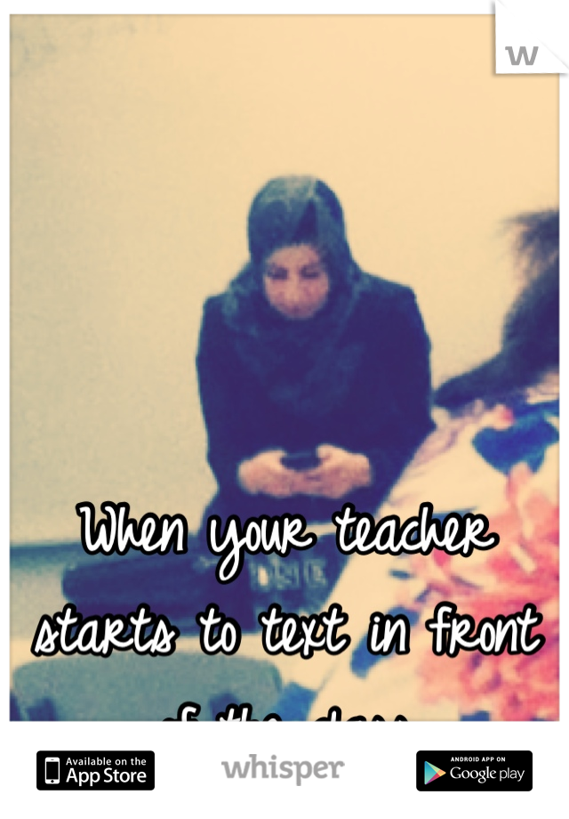 When your teacher starts to text in front of the class