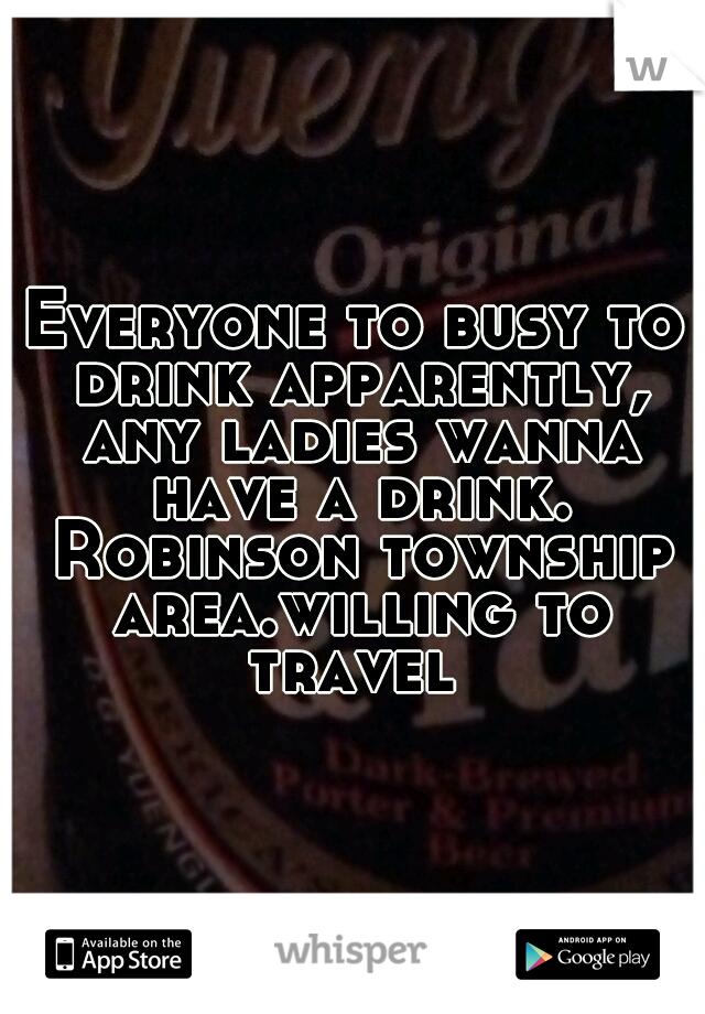 Everyone to busy to drink apparently, any ladies wanna have a drink. Robinson township area.willing to travel