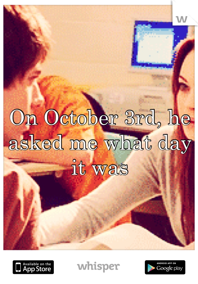 On October 3rd, he asked me what day it was