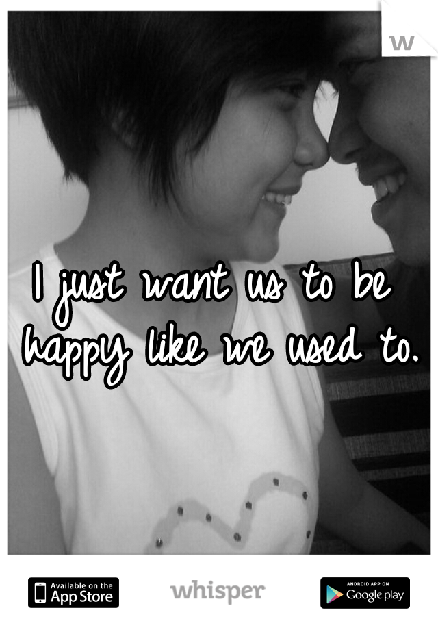 I just want us to be happy like we used to.