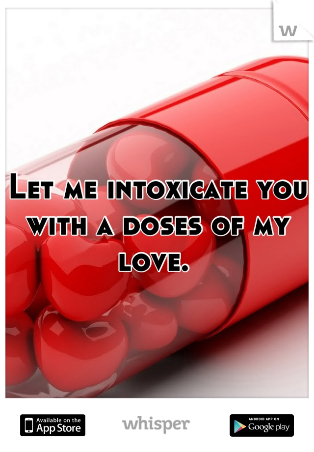 Let me intoxicate you with a doses of my love.