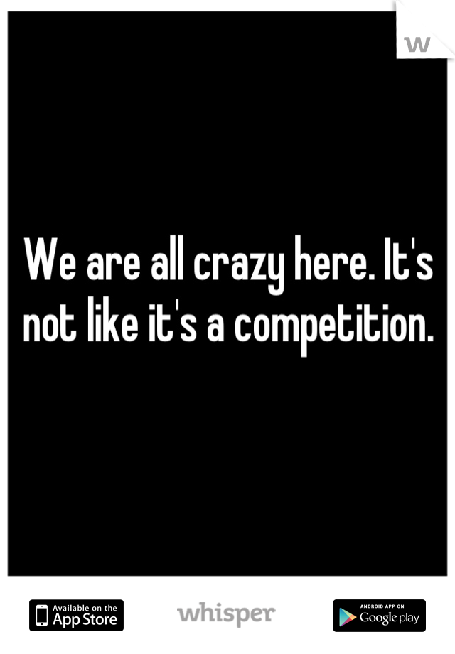 We are all crazy here. It's not like it's a competition.