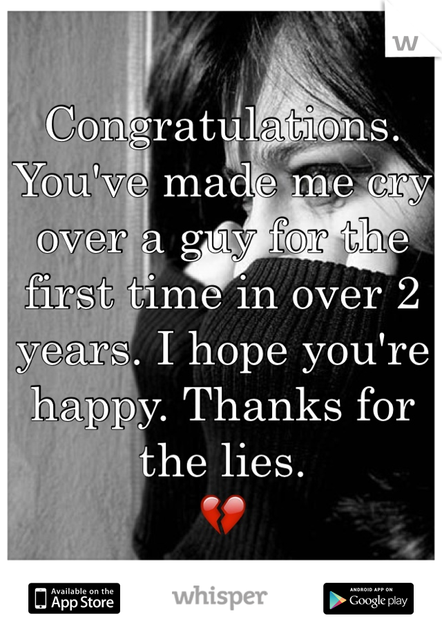 Congratulations.  You've made me cry over a guy for the first time in over 2 years. I hope you're happy. Thanks for the lies.  💔