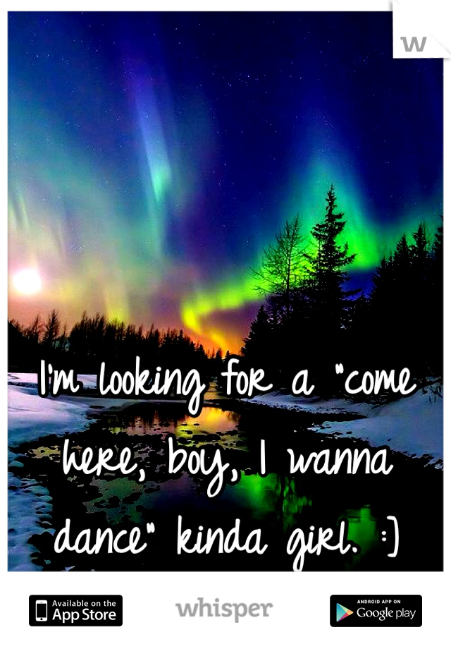 """I'm looking for a """"come here, boy, I wanna dance"""" kinda girl. :]"""