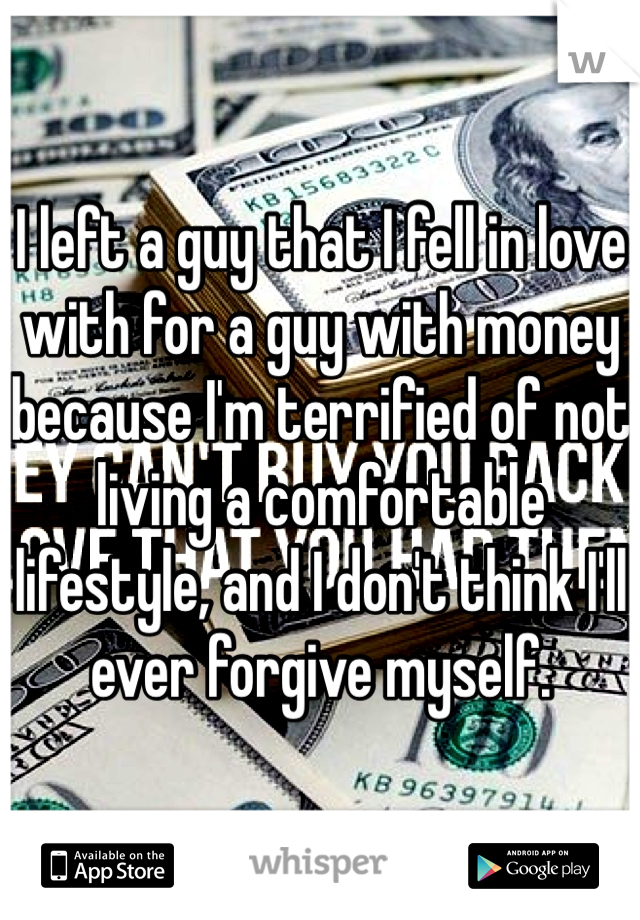 I left a guy that I fell in love with for a guy with money because I'm terrified of not living a comfortable lifestyle, and I don't think I'll ever forgive myself.