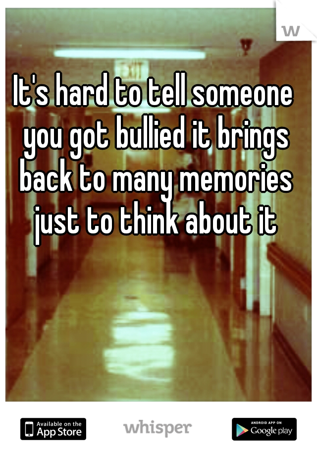 It's hard to tell someone you got bullied it brings back to many memories just to think about it