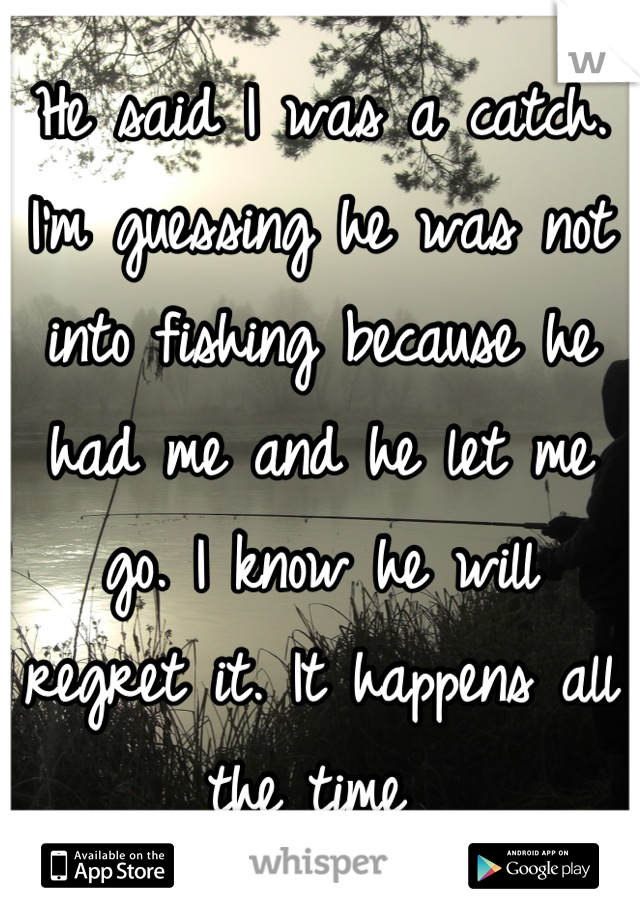 He said I was a catch. I'm guessing he was not into fishing because he had me and he let me go. I know he will regret it. It happens all the time