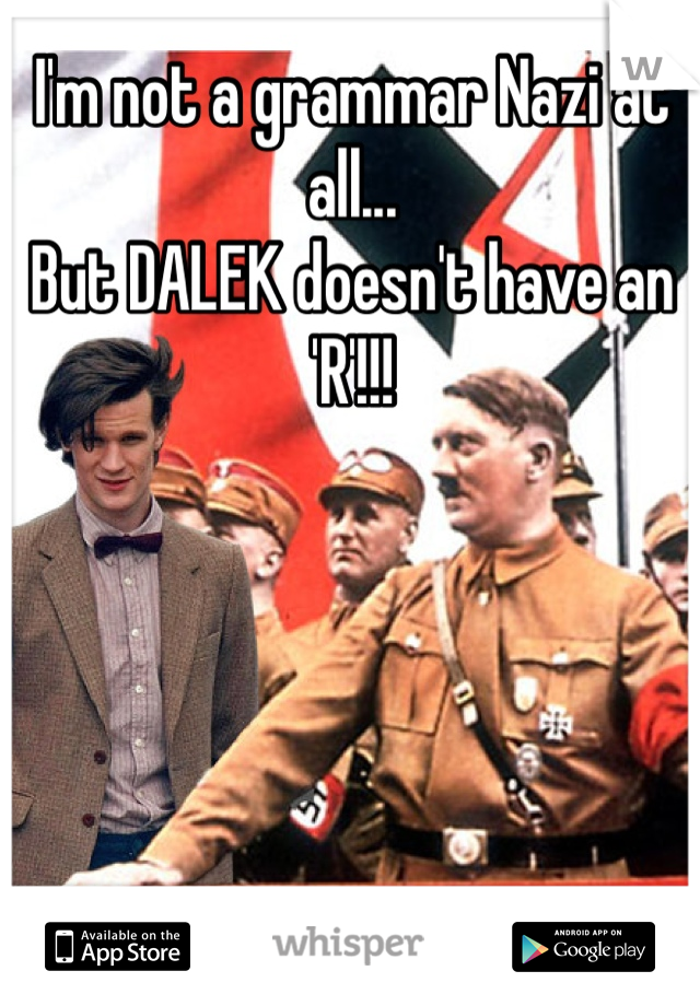 I'm not a grammar Nazi at all... But DALEK doesn't have an 'R'!!!