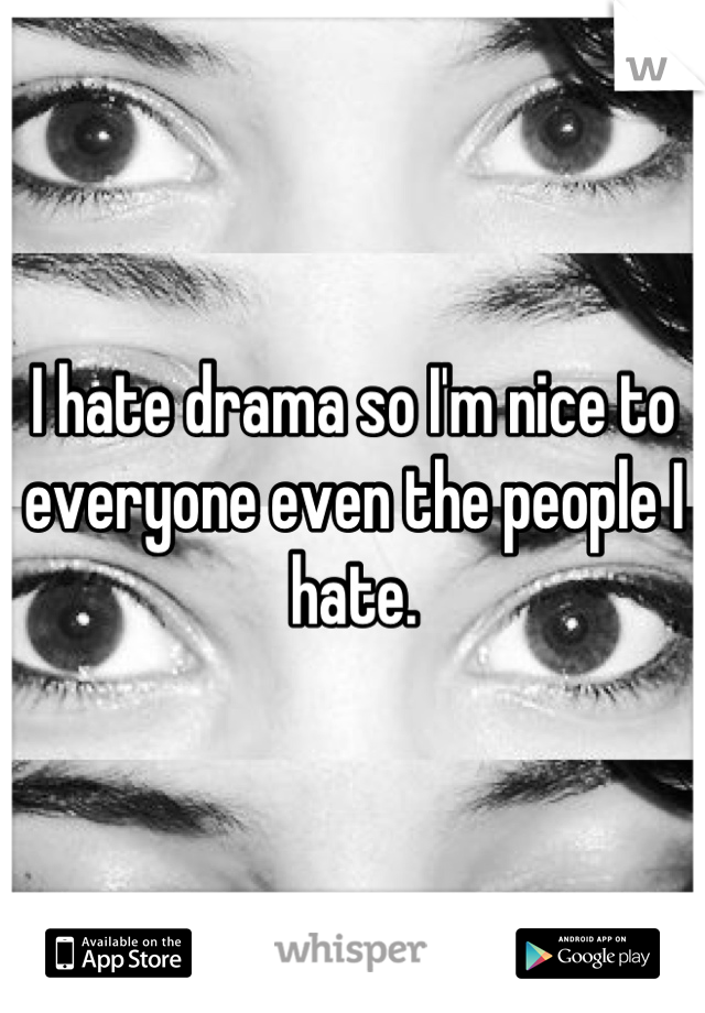 I hate drama so I'm nice to everyone even the people I hate.