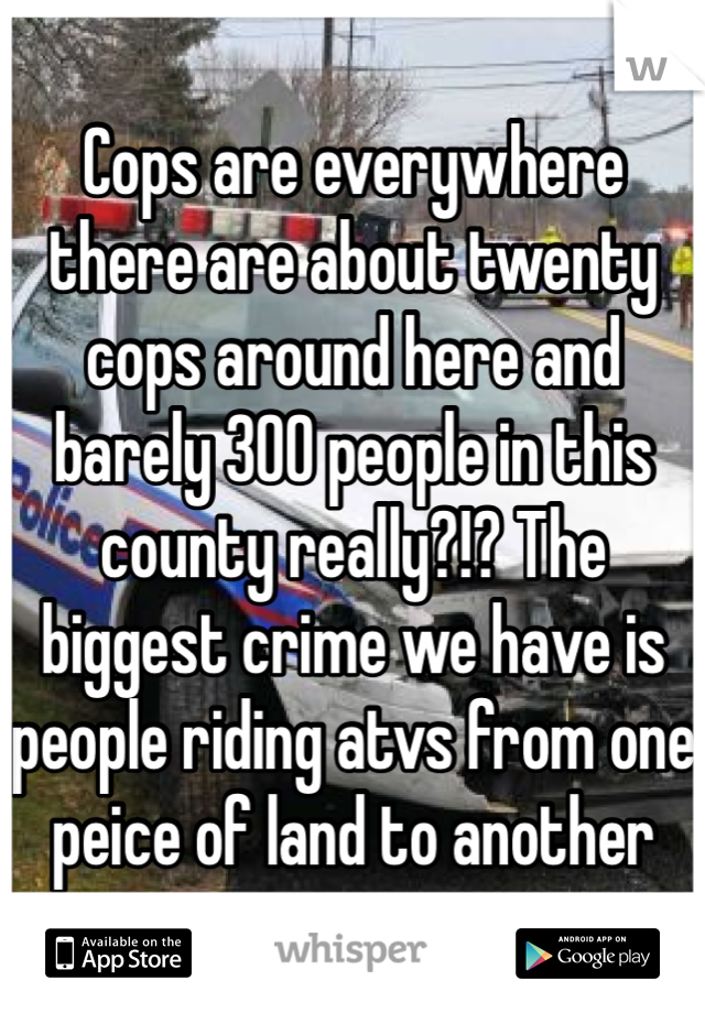 Cops are everywhere there are about twenty cops around here and barely 300 people in this county really?!? The biggest crime we have is people riding atvs from one peice of land to another