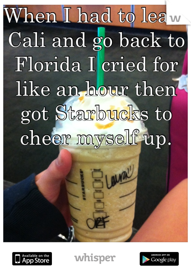When I had to leave Cali and go back to Florida I cried for like an hour then got Starbucks to cheer myself up.