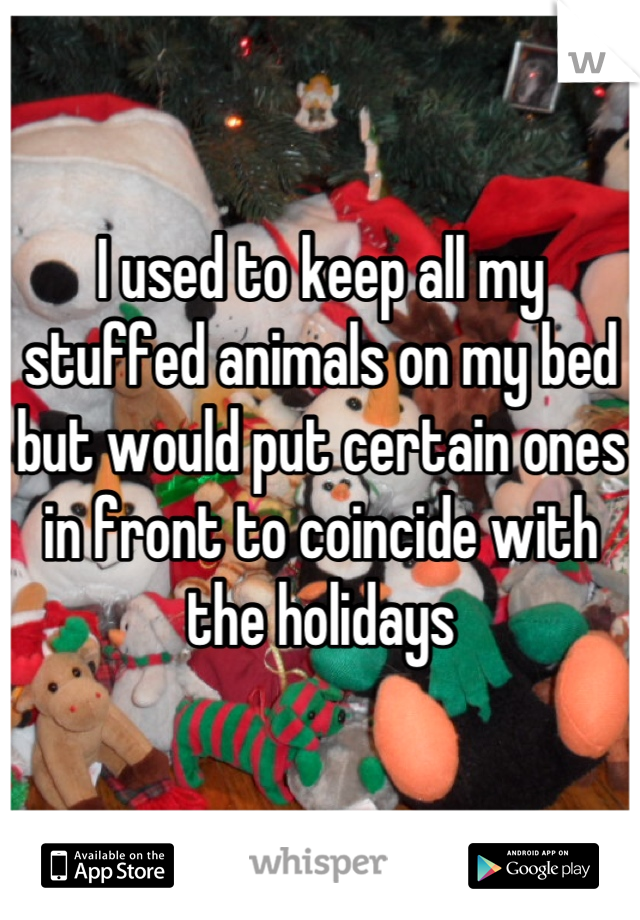 I used to keep all my stuffed animals on my bed but would put certain ones in front to coincide with the holidays