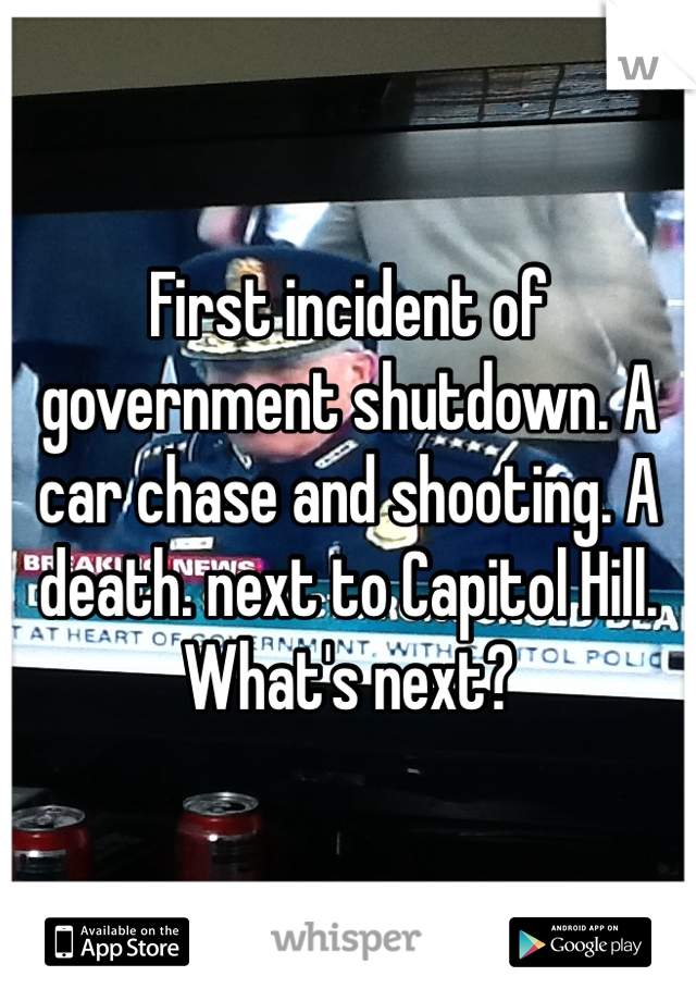 First incident of government shutdown. A car chase and shooting. A death. next to Capitol Hill. What's next?