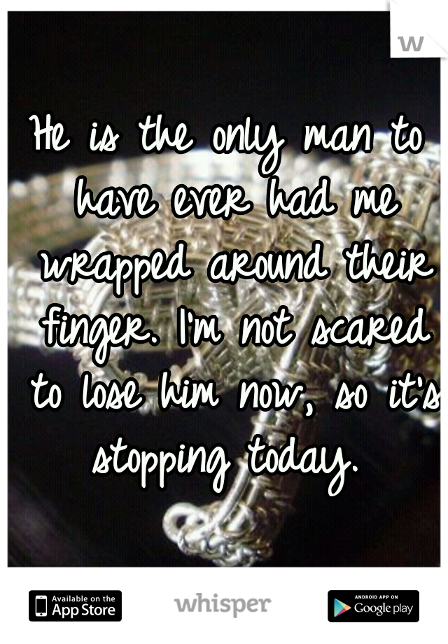 He is the only man to have ever had me wrapped around their finger. I'm not scared to lose him now, so it's stopping today.