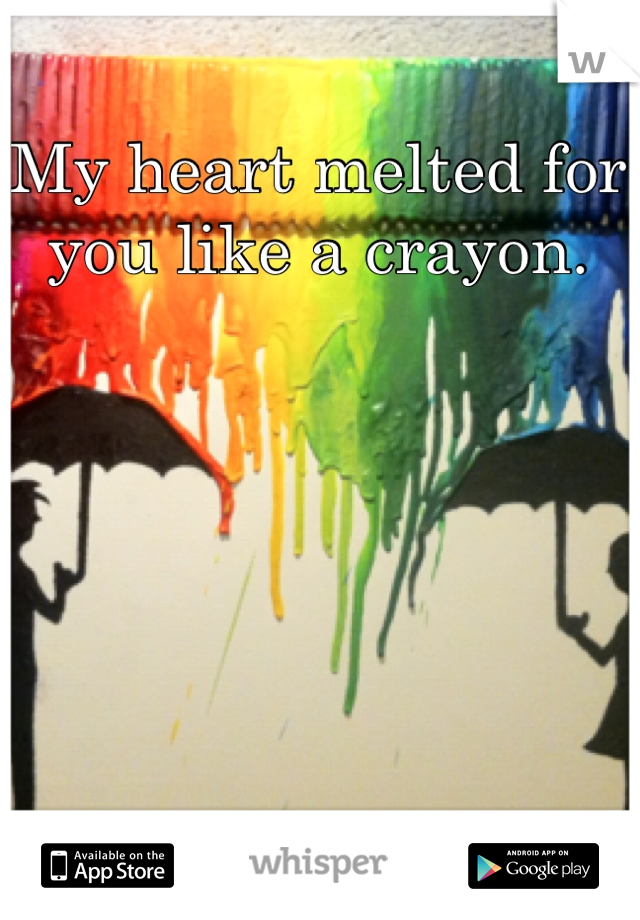 My heart melted for you like a crayon.