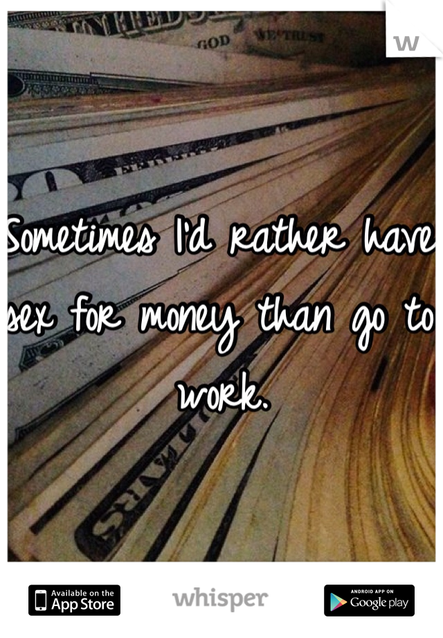 Sometimes I'd rather have sex for money than go to work.