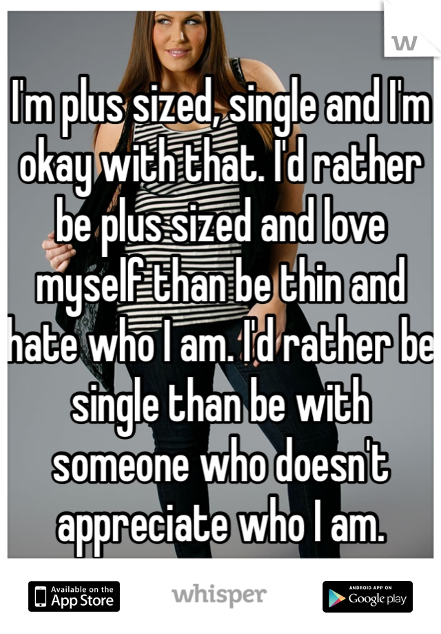 I'm plus sized, single and I'm okay with that. I'd rather be plus sized and love myself than be thin and hate who I am. I'd rather be single than be with someone who doesn't appreciate who I am.