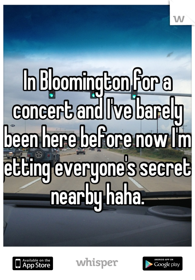 In Bloomington for a concert and I've barely been here before now I'm getting everyone's secrets nearby haha.