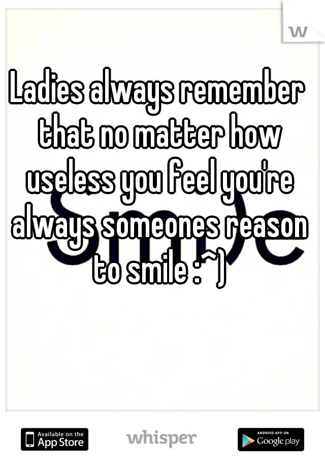 Ladies always remember that no matter how useless you feel you're always someones reason to smile :^)