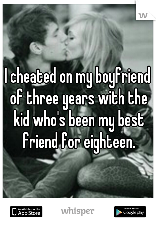 I cheated on my boyfriend of three years with the kid who's been my best friend for eighteen.