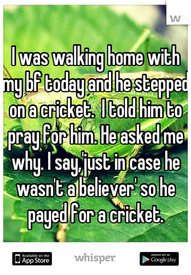 I was walking home with my bf today and he stepped on a cricket.  I told him to pray for him. He asked me why. I say,'just in case he wasn't a believer' so he payed for a cricket.