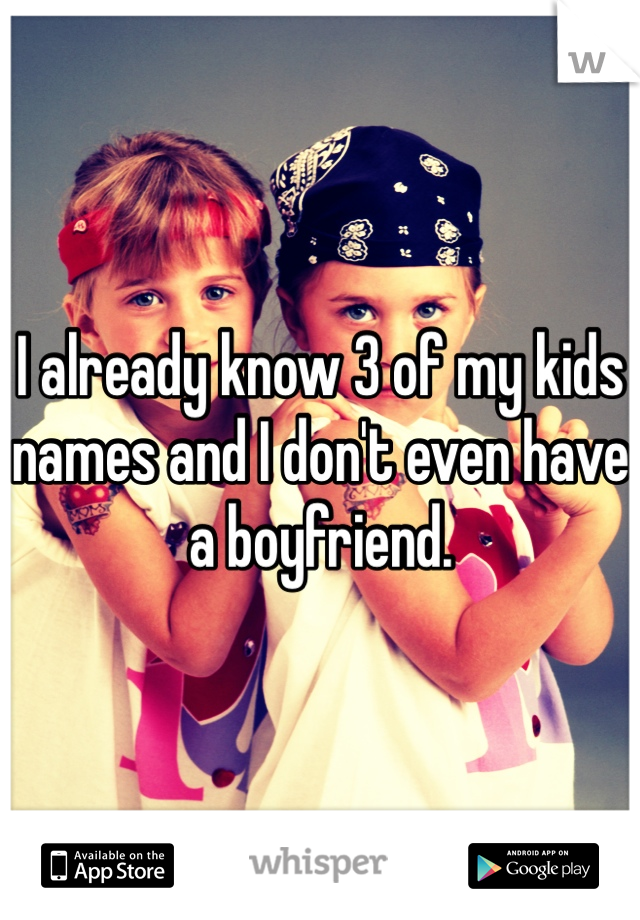 I already know 3 of my kids names and I don't even have a boyfriend.