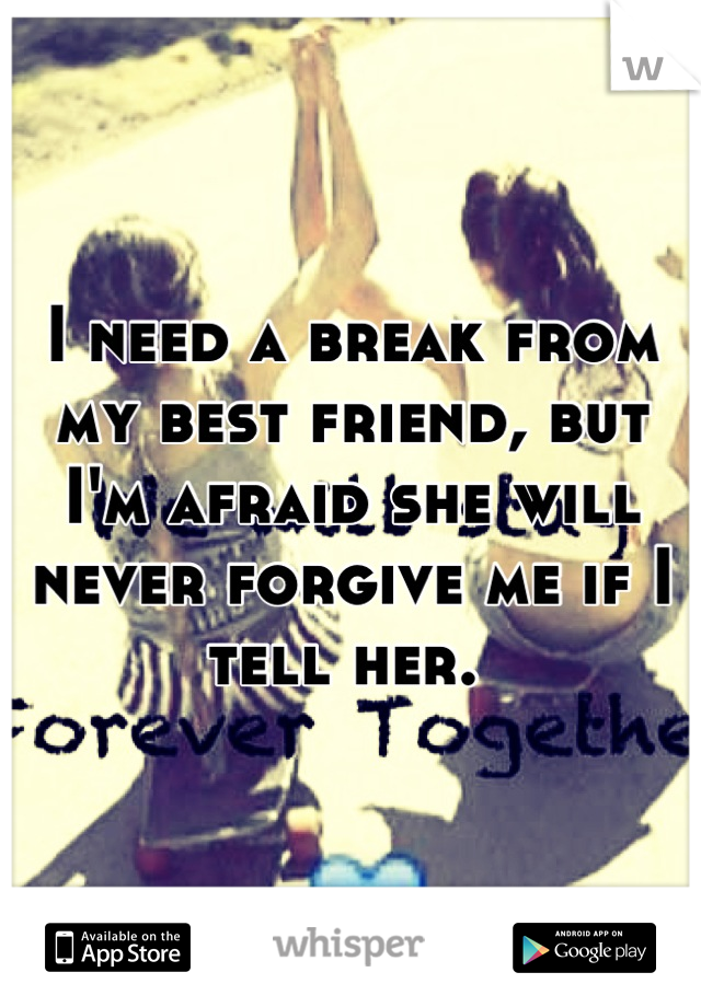 I need a break from my best friend, but I'm afraid she will never forgive me if I tell her.